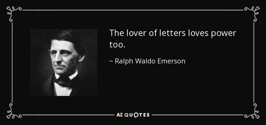 The lover of letters loves power too. - Ralph Waldo Emerson