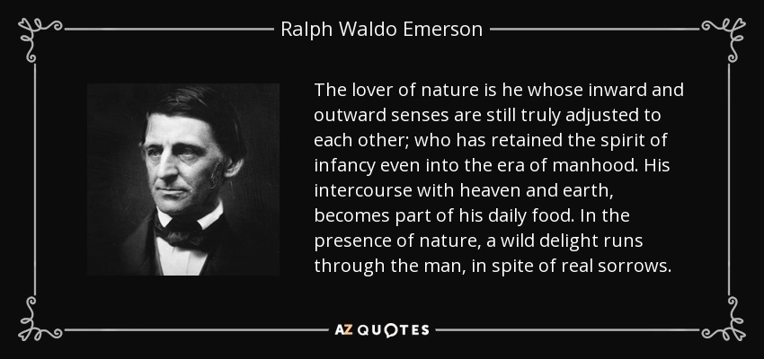 The lover of nature is he whose inward and outward senses are still truly adjusted to each other; who has retained the spirit of infancy even into the era of manhood. His intercourse with heaven and earth, becomes part of his daily food. In the presence of nature, a wild delight runs through the man, in spite of real sorrows. - Ralph Waldo Emerson