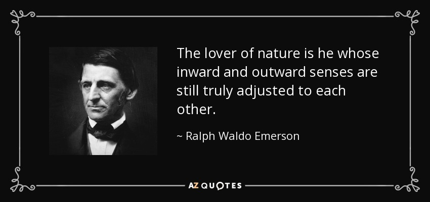The lover of nature is he whose inward and outward senses are still truly adjusted to each other. - Ralph Waldo Emerson