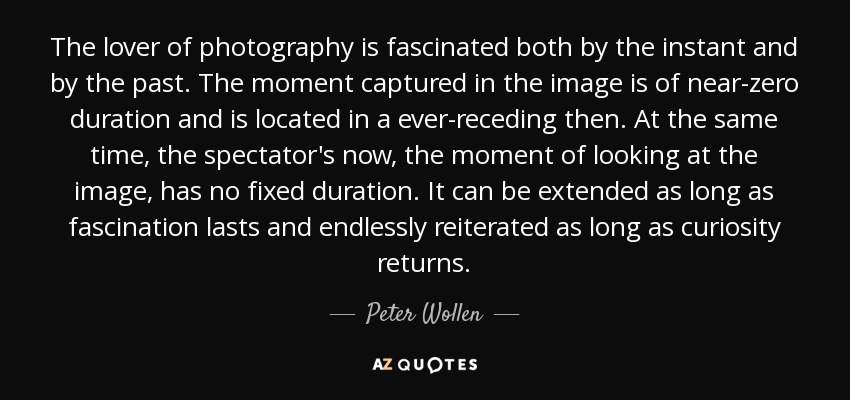 The lover of photography is fascinated both by the instant and by the past. The moment captured in the image is of near-zero duration and is located in a ever-receding then. At the same time, the spectator's now, the moment of looking at the image, has no fixed duration. It can be extended as long as fascination lasts and endlessly reiterated as long as curiosity returns. - Peter Wollen