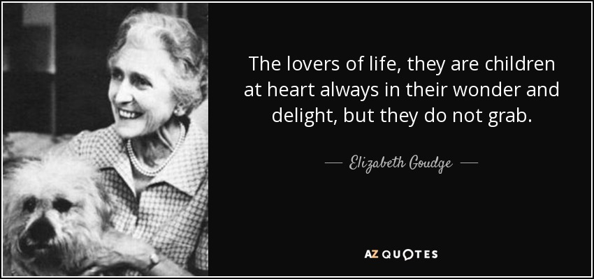 The lovers of life, they are children at heart always in their wonder and delight, but they do not grab. - Elizabeth Goudge