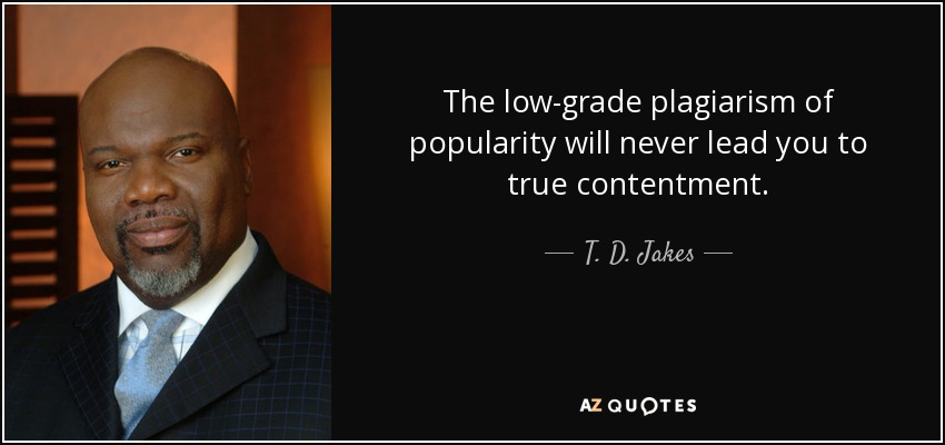 The low-grade plagiarism of popularity will never lead you to true contentment. - T. D. Jakes