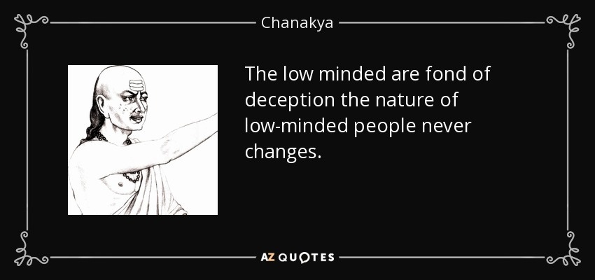 The low minded are fond of deception the nature of low-minded people never changes. - Chanakya