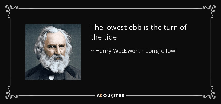 The lowest ebb is the turn of the tide. - Henry Wadsworth Longfellow