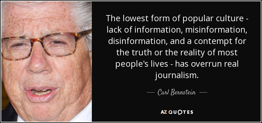 The lowest form of popular culture - lack of information, misinformation, disinformation, and a contempt for the truth or the reality of most people's lives - has overrun real journalism. - Carl Bernstein