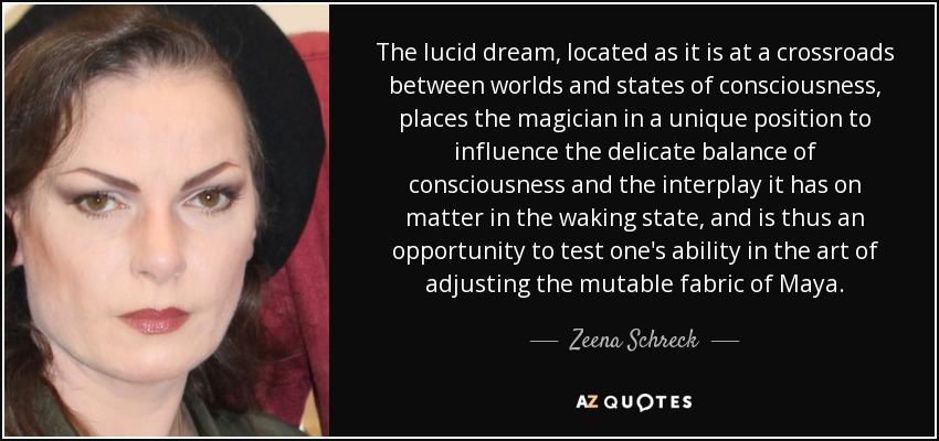 The lucid dream, located as it is at a crossroads between worlds and states of consciousness, places the magician in a unique position to influence the delicate balance of consciousness and the interplay it has on matter in the waking state, and is thus an opportunity to test one's ability in the art of adjusting the mutable fabric of Maya. - Zeena Schreck
