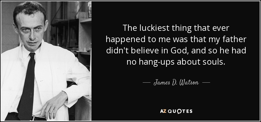 The luckiest thing that ever happened to me was that my father didn't believe in God, and so he had no hang-ups about souls. - James D. Watson