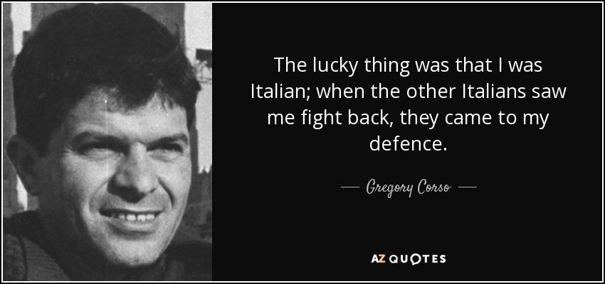 The lucky thing was that I was Italian; when the other Italians saw me fight back, they came to my defence. - Gregory Corso