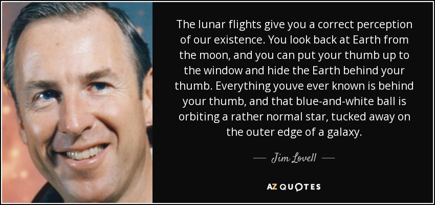 The lunar flights give you a correct perception of our existence. You look back at Earth from the moon, and you can put your thumb up to the window and hide the Earth behind your thumb. Everything youve ever known is behind your thumb, and that blue-and-white ball is orbiting a rather normal star, tucked away on the outer edge of a galaxy. - Jim Lovell