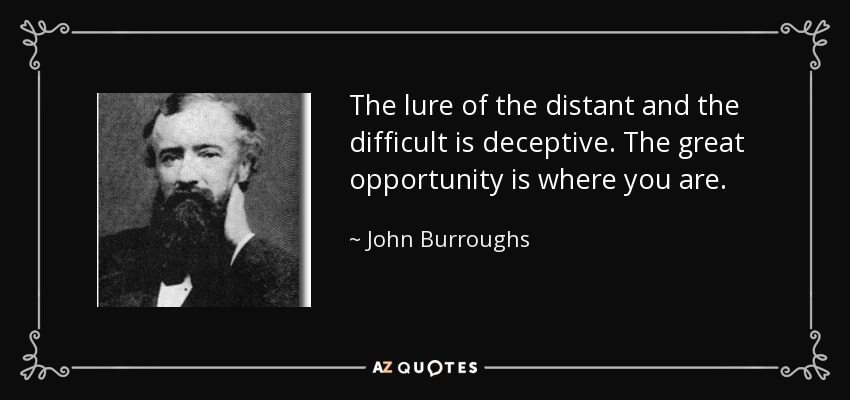 The lure of the distant and the difficult is deceptive. The great opportunity is where you are. - John Burroughs
