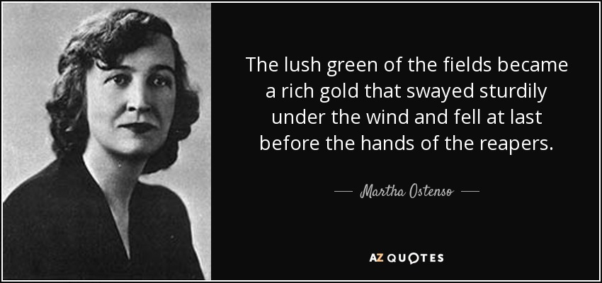 The lush green of the fields became a rich gold that swayed sturdily under the wind and fell at last before the hands of the reapers. - Martha Ostenso