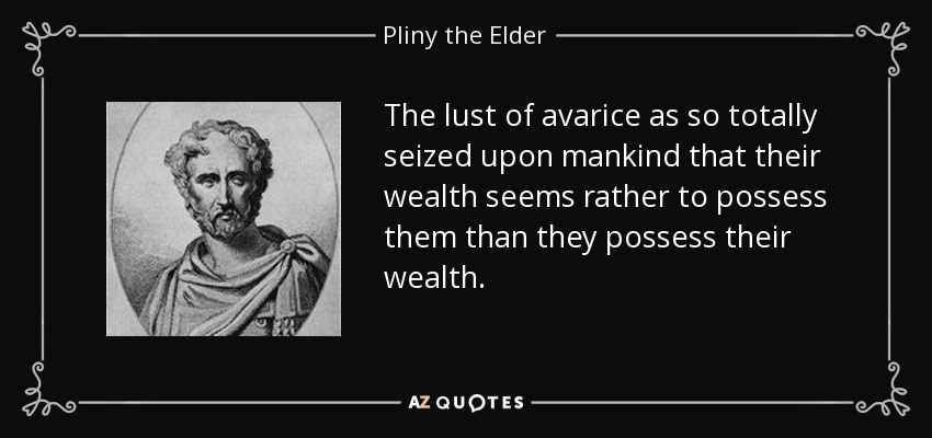 The lust of avarice as so totally seized upon mankind that their wealth seems rather to possess them than they possess their wealth. - Pliny the Elder