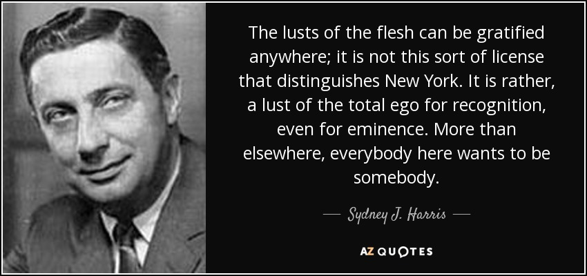 The lusts of the flesh can be gratified anywhere; it is not this sort of license that distinguishes New York. It is rather, a lust of the total ego for recognition, even for eminence. More than elsewhere, everybody here wants to be somebody. - Sydney J. Harris