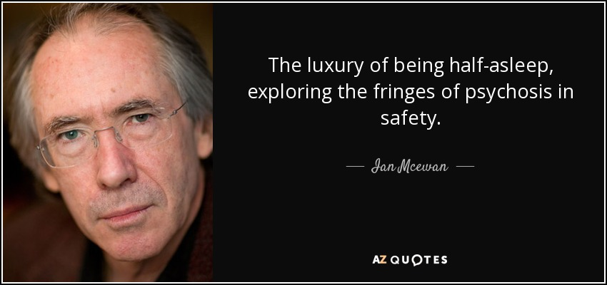 The luxury of being half-asleep, exploring the fringes of psychosis in safety. - Ian Mcewan