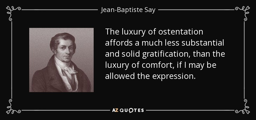 The luxury of ostentation affords a much less substantial and solid gratification, than the luxury of comfort, if I may be allowed the expression. - Jean-Baptiste Say