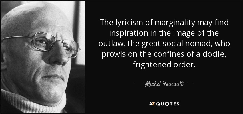 The lyricism of marginality may find inspiration in the image of the outlaw, the great social nomad, who prowls on the confines of a docile, frightened order. - Michel Foucault
