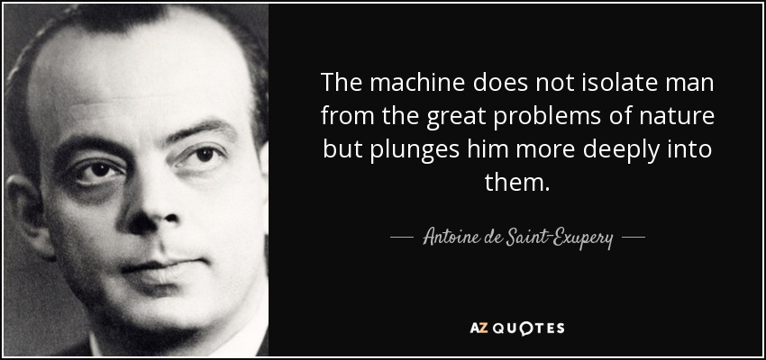 The machine does not isolate man from the great problems of nature but plunges him more deeply into them. - Antoine de Saint-Exupery