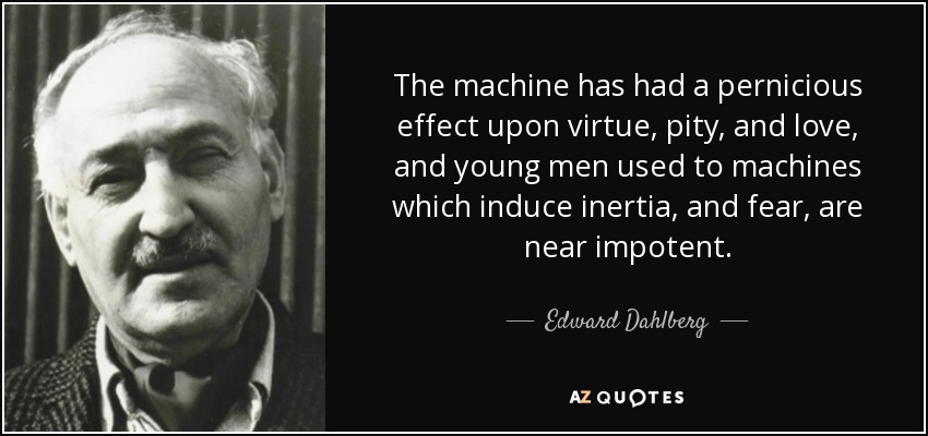 The machine has had a pernicious effect upon virtue, pity, and love, and young men used to machines which induce inertia, and fear, are near impotent. - Edward Dahlberg