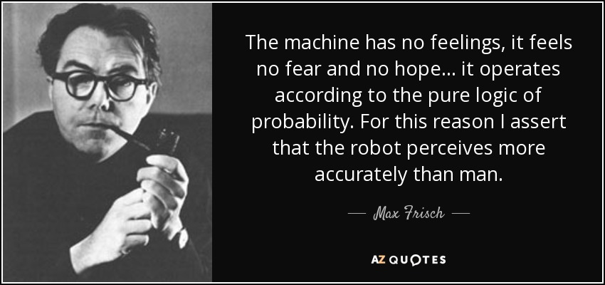 The machine has no feelings, it feels no fear and no hope ... it operates according to the pure logic of probability. For this reason I assert that the robot perceives more accurately than man. - Max Frisch