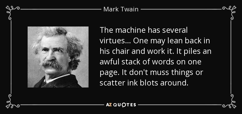 The machine has several virtues... One may lean back in his chair and work it. It piles an awful stack of words on one page. It don't muss things or scatter ink blots around. - Mark Twain
