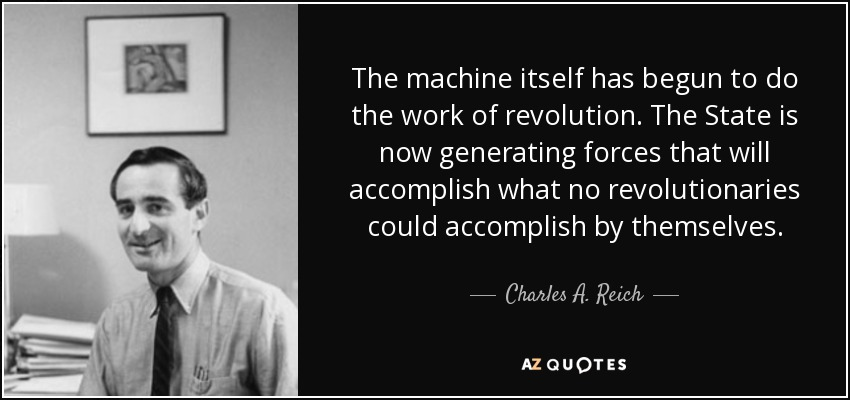 The machine itself has begun to do the work of revolution. The State is now generating forces that will accomplish what no revolutionaries could accomplish by themselves. - Charles A. Reich