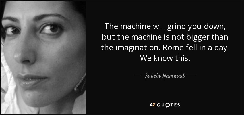 The machine will grind you down, but the machine is not bigger than the imagination. Rome fell in a day. We know this. - Suheir Hammad