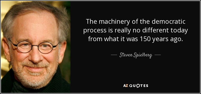 The machinery of the democratic process is really no different today from what it was 150 years ago. - Steven Spielberg