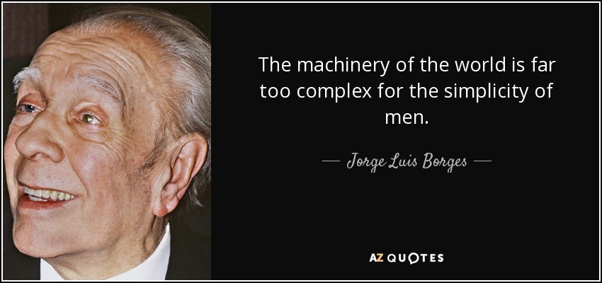 The machinery of the world is far too complex for the simplicity of men. - Jorge Luis Borges