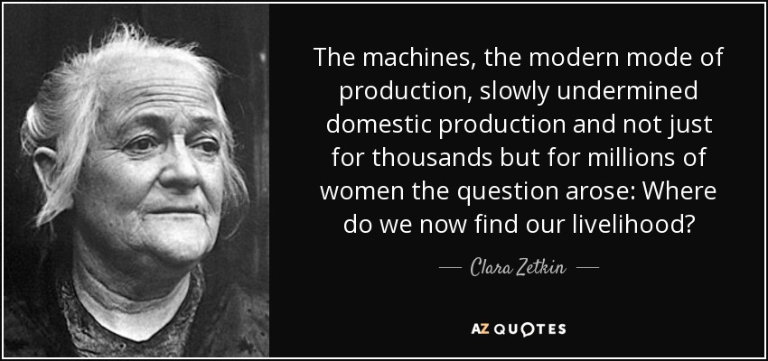 The machines, the modern mode of production, slowly undermined domestic production and not just for thousands but for millions of women the question arose: Where do we now find our livelihood? - Clara Zetkin