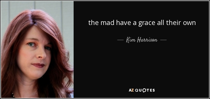 the mad have a grace all their own - Kim Harrison