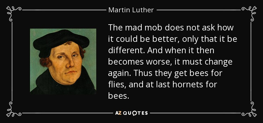 The mad mob does not ask how it could be better, only that it be different. And when it then becomes worse, it must change again. Thus they get bees for flies, and at last hornets for bees. - Martin Luther