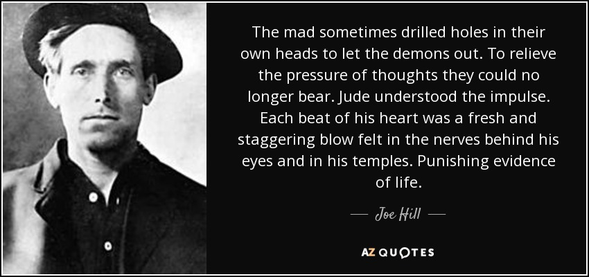 The mad sometimes drilled holes in their own heads to let the demons out. To relieve the pressure of thoughts they could no longer bear. Jude understood the impulse. Each beat of his heart was a fresh and staggering blow felt in the nerves behind his eyes and in his temples. Punishing evidence of life. - Joe Hill