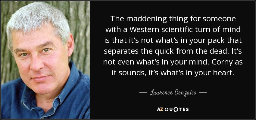 The maddening thing for someone with a Western scientific turn of mind is that it's not what's in your pack that separates the quick from the dead. It's not even what's in your mind. Corny as it sounds, it's what's in your heart. - Laurence Gonzales