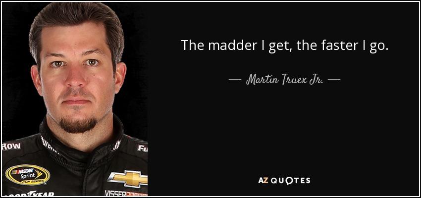 The madder I get, the faster I go. - Martin Truex Jr.
