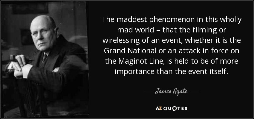 The maddest phenomenon in this wholly mad world – that the filming or wirelessing of an event, whether it is the Grand National or an attack in force on the Maginot Line, is held to be of more importance than the event itself. - James Agate