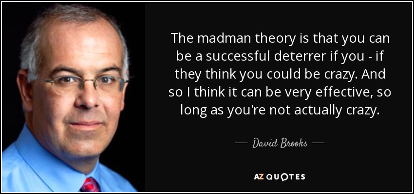 David Brooks quote: The madman theory is that you can be a