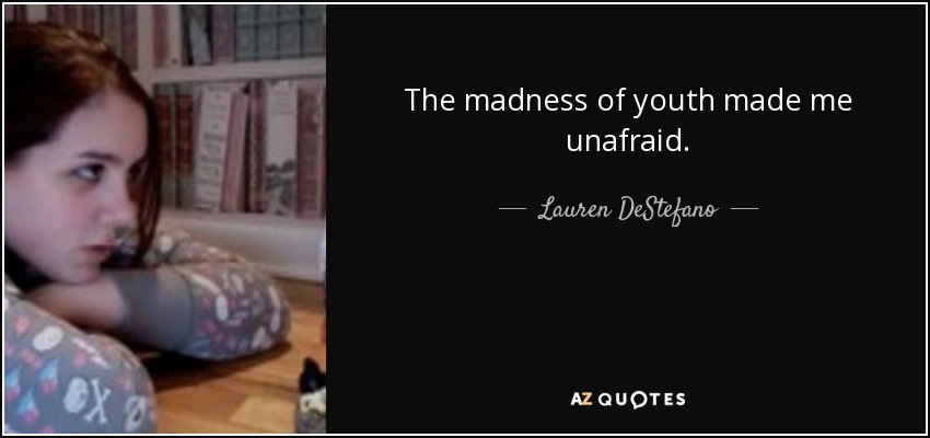 The madness of youth made me unafraid. - Lauren DeStefano