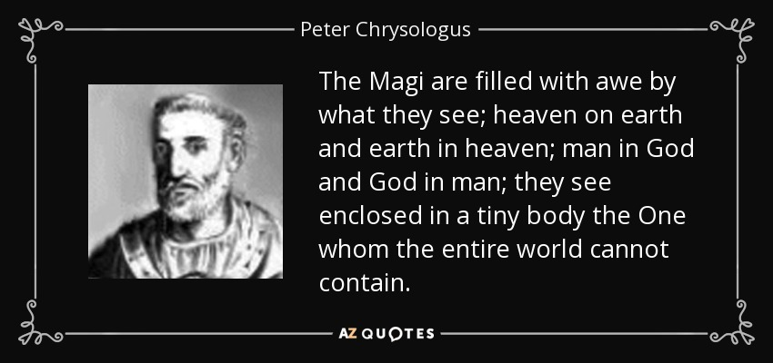 The Magi are filled with awe by what they see; heaven on earth and earth in heaven; man in God and God in man; they see enclosed in a tiny body the One whom the entire world cannot contain. - Peter Chrysologus