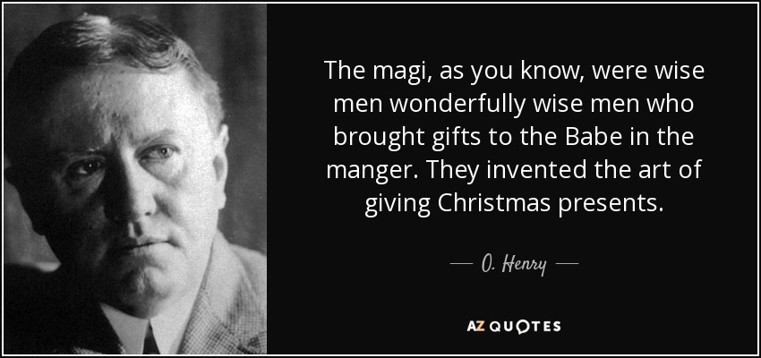 The magi, as you know, were wise men wonderfully wise men who brought gifts to the Babe in the manger. They invented the art of giving Christmas presents. - O. Henry