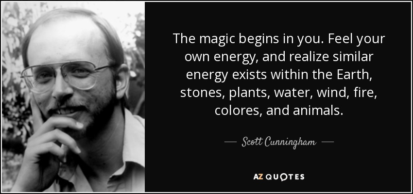 The magic begins in you. Feel your own energy, and realize similar energy exists within the Earth, stones, plants, water, wind, fire, colores, and animals. - Scott Cunningham