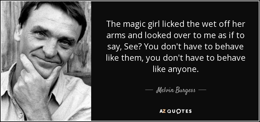 The magic girl licked the wet off her arms and looked over to me as if to say, See? You don't have to behave like them, you don't have to behave like anyone. - Melvin Burgess