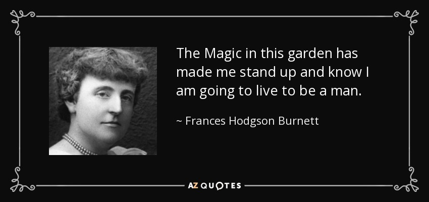 The Magic in this garden has made me stand up and know I am going to live to be a man. - Frances Hodgson Burnett