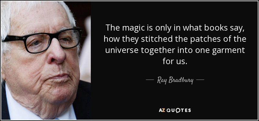 The magic is only in what books say, how they stitched the patches of the universe together into one garment for us. - Ray Bradbury