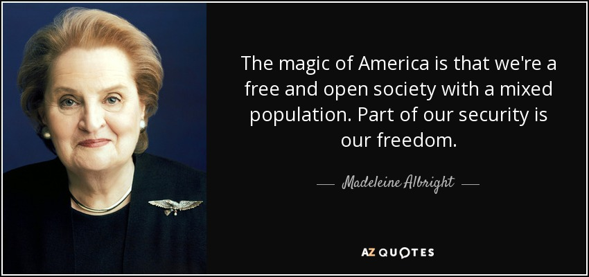 The magic of America is that we're a free and open society with a mixed population. Part of our security is our freedom. - Madeleine Albright