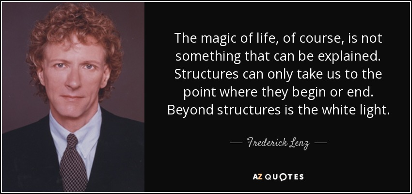The magic of life, of course, is not something that can be explained. Structures can only take us to the point where they begin or end. Beyond structures is the white light. - Frederick Lenz