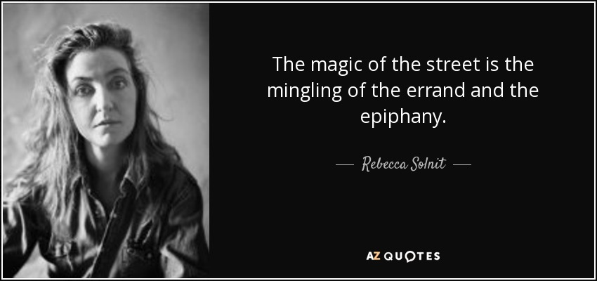The magic of the street is the mingling of the errand and the epiphany. - Rebecca Solnit