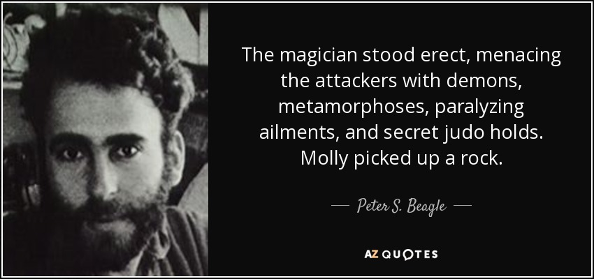 The magician stood erect, menacing the attackers with demons, metamorphoses, paralyzing ailments, and secret judo holds. Molly picked up a rock. - Peter S. Beagle