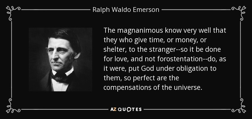 The magnanimous know very well that they who give time, or money, or shelter, to the stranger--so it be done for love, and not forostentation--do, as it were, put God under obligation to them, so perfect are the compensations of the universe. - Ralph Waldo Emerson