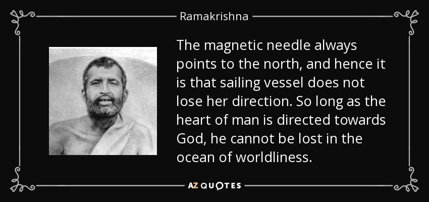 The magnetic needle always points to the north, and hence it is that sailing vessel does not lose her direction. So long as the heart of man is directed towards God, he cannot be lost in the ocean of worldliness. - Ramakrishna