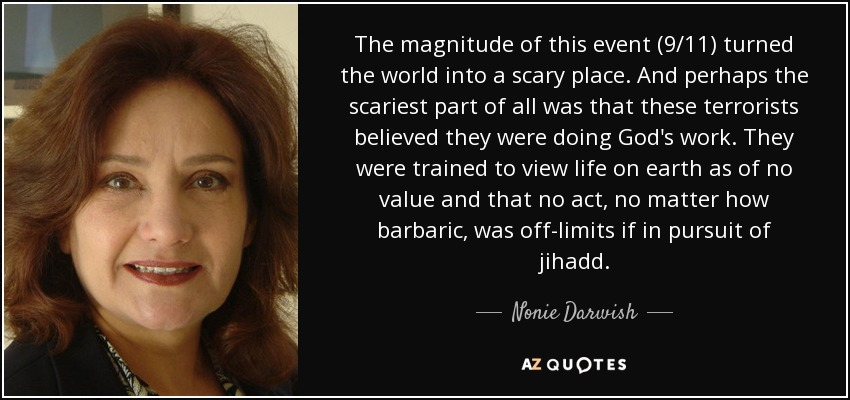 The magnitude of this event (9/11) turned the world into a scary place. And perhaps the scariest part of all was that these terrorists believed they were doing God's work. They were trained to view life on earth as of no value and that no act, no matter how barbaric, was off-limits if in pursuit of jihadd. - Nonie Darwish